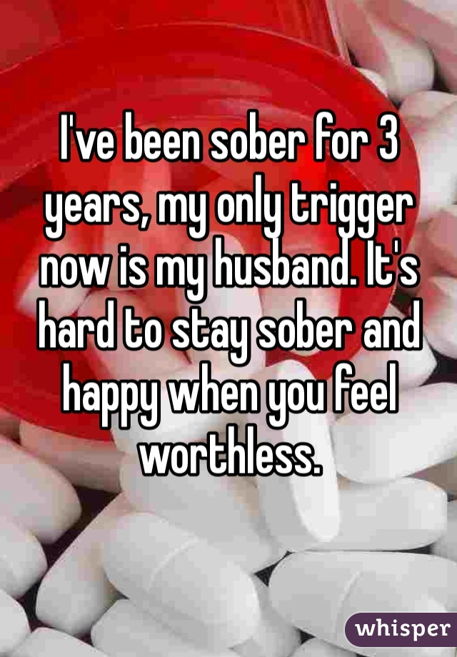 I've been sober for 3 years, my only trigger now is my husband. It's hard to stay sober and happy when you feel worthless.