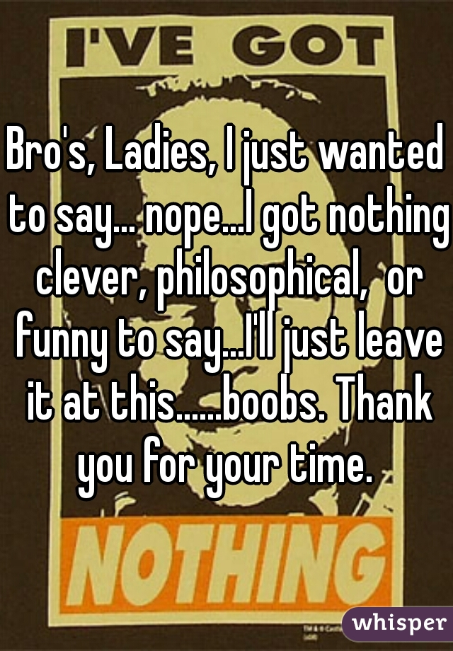 Bro's, Ladies, I just wanted to say... nope...I got nothing clever, philosophical,  or funny to say...I'll just leave it at this......boobs. Thank you for your time.