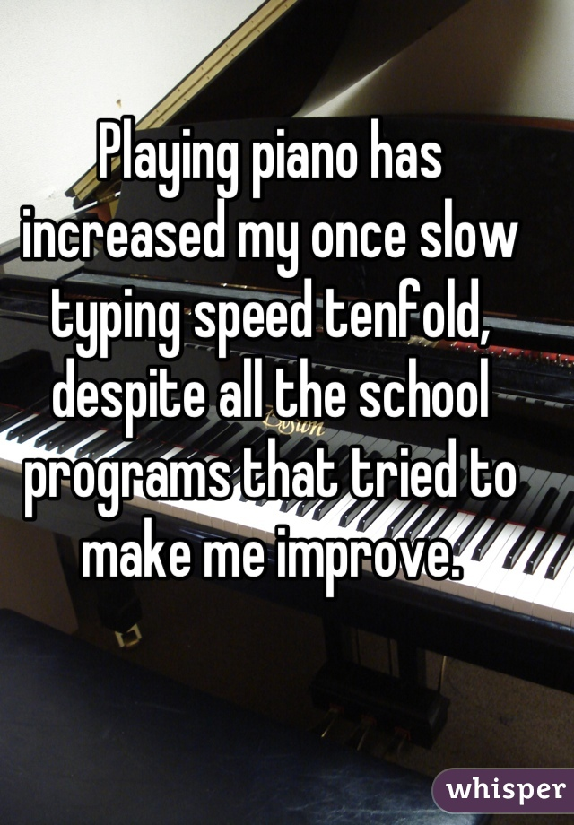 Playing piano has increased my once slow typing speed tenfold, despite all the school programs that tried to make me improve.