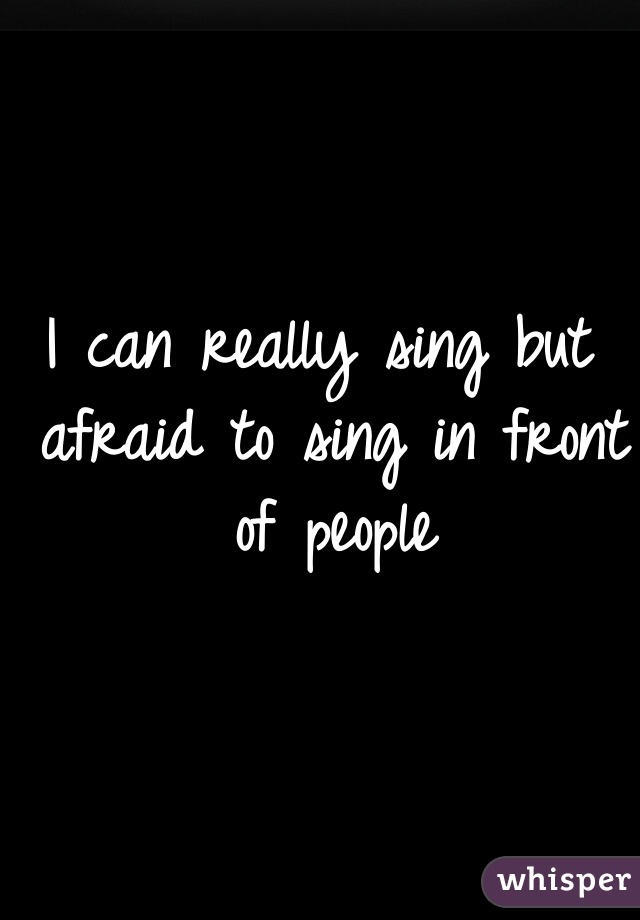 I can really sing but afraid to sing in front of people