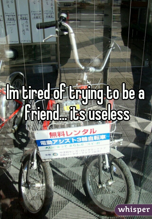 Im tired of trying to be a friend... its useless