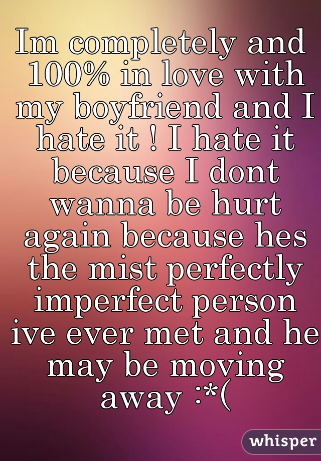 Im completely and 100% in love with my boyfriend and I hate it ! I hate it because I dont wanna be hurt again because hes the mist perfectly imperfect person ive ever met and he may be moving away :*(