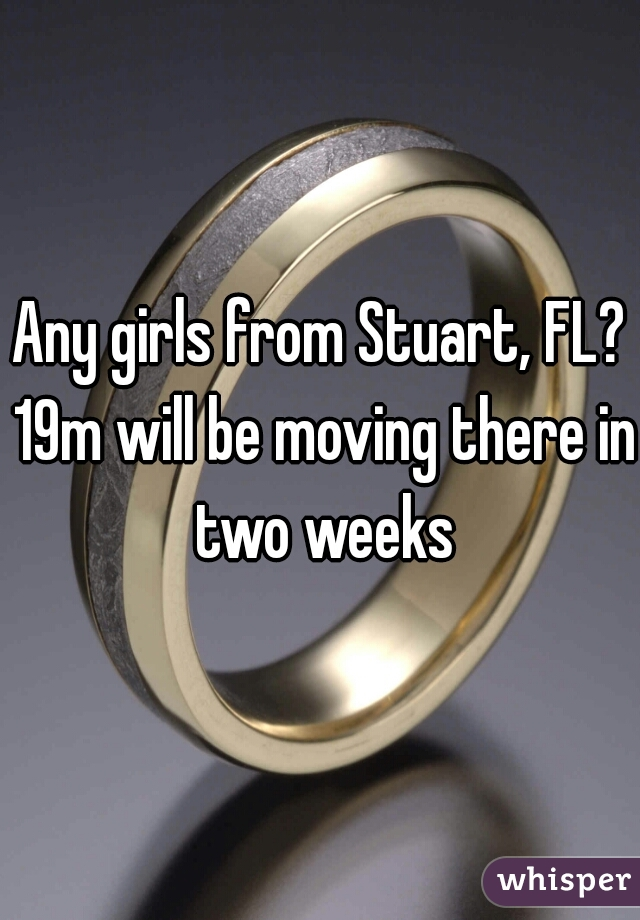 Any girls from Stuart, FL? 19m will be moving there in two weeks