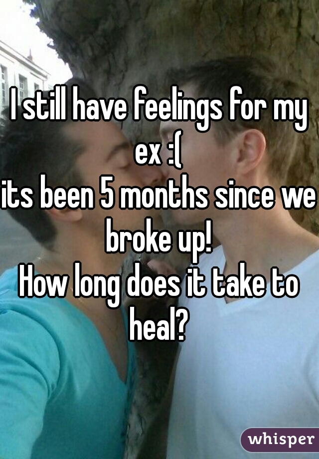 I still have feelings for my ex :(  its been 5 months since we broke up!  How long does it take to heal?
