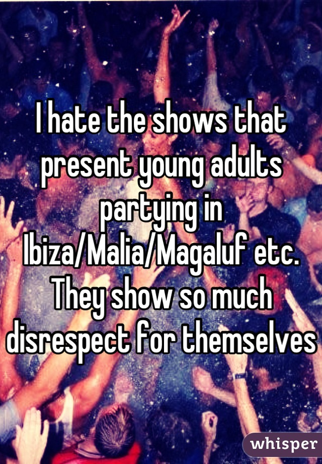 I hate the shows that present young adults partying in Ibiza/Malia/Magaluf etc. They show so much disrespect for themselves