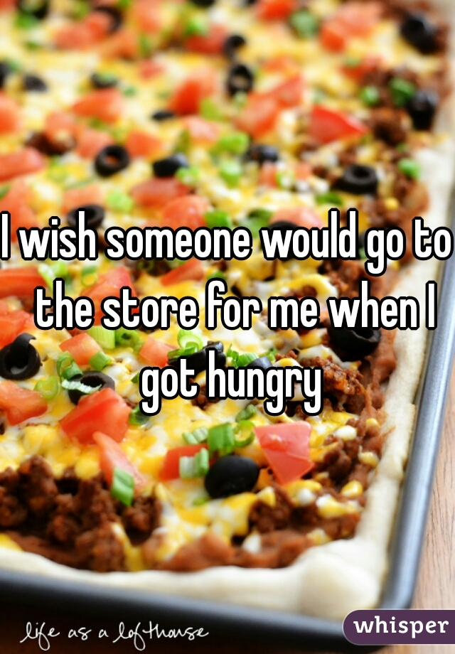 I wish someone would go to  the store for me when I got hungry