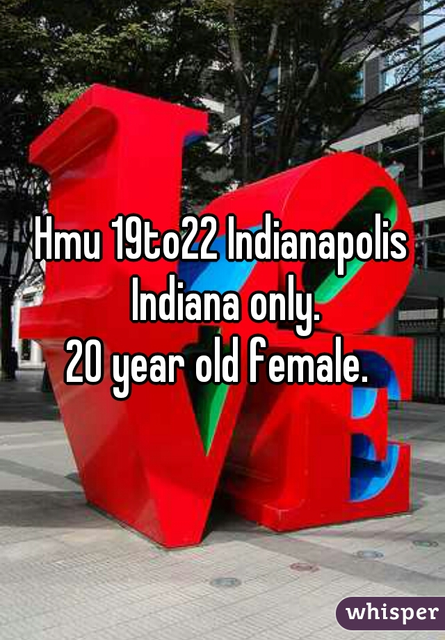 Hmu 19to22 Indianapolis Indiana only. 20 year old female.
