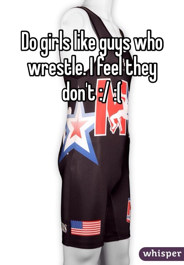 Do girls like guys who wrestle. I feel they don't :/ :(