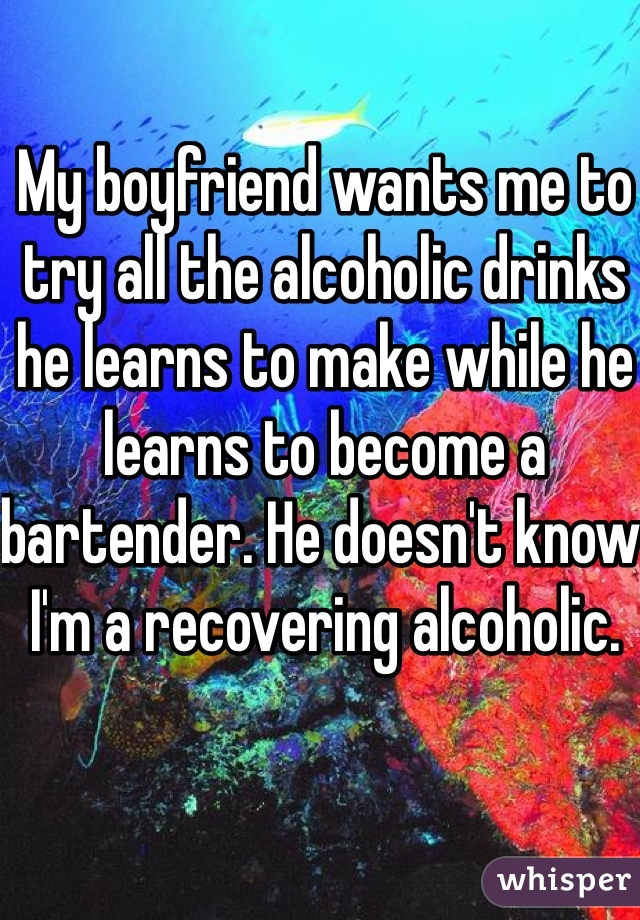 My boyfriend wants me to try all the alcoholic drinks he learns to make while he learns to become a bartender. He doesn't know I'm a recovering alcoholic.