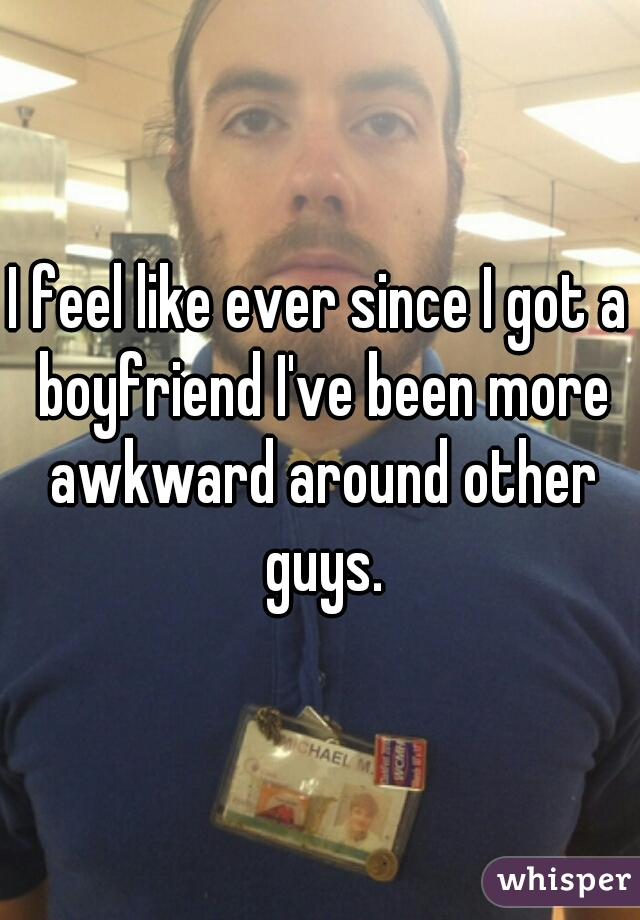 I feel like ever since I got a boyfriend I've been more awkward around other guys.