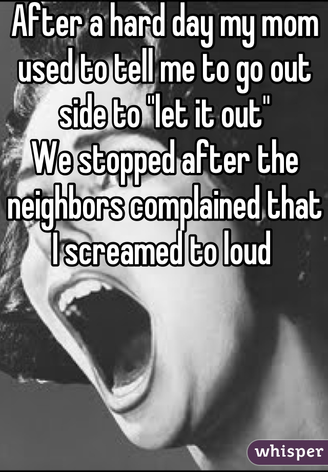 "After a hard day my mom used to tell me to go out side to ""let it out"" We stopped after the neighbors complained that I screamed to loud"