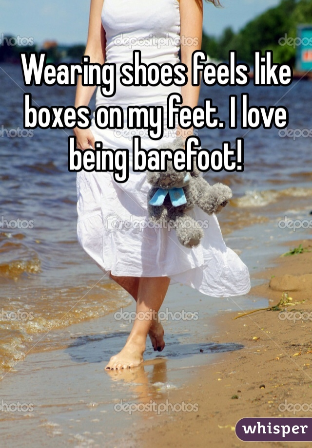 Wearing shoes feels like boxes on my feet. I love being barefoot!