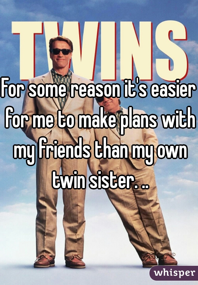 For some reason it's easier for me to make plans with my friends than my own twin sister. ..
