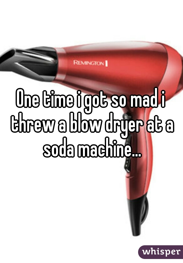 One time i got so mad i threw a blow dryer at a soda machine...
