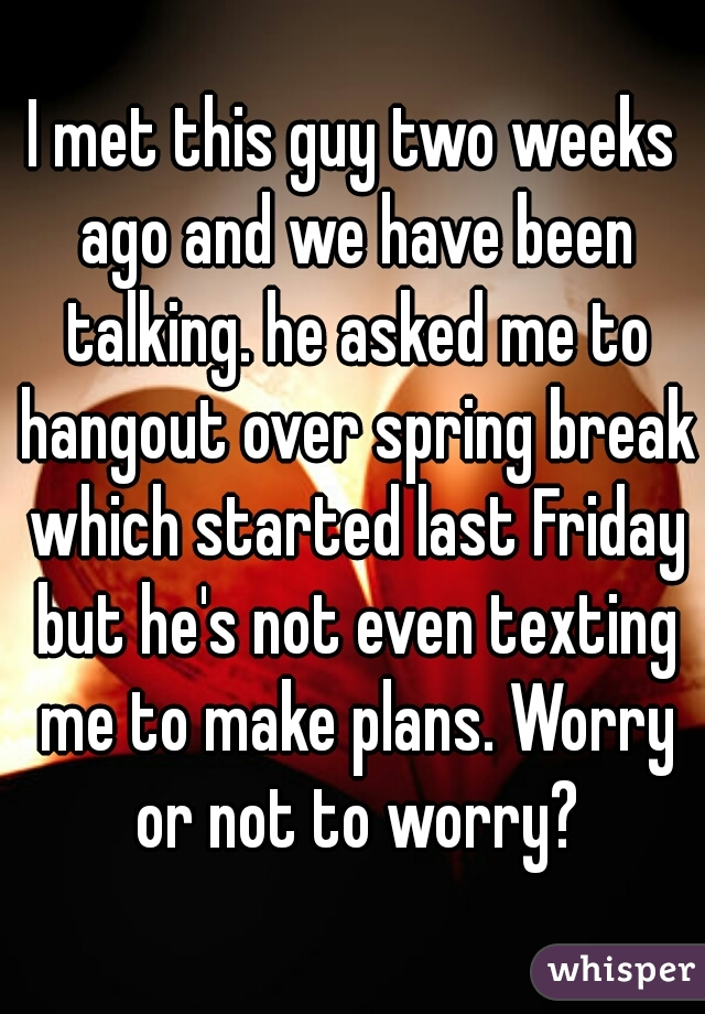 I met this guy two weeks ago and we have been talking. he asked me to hangout over spring break which started last Friday but he's not even texting me to make plans. Worry or not to worry?