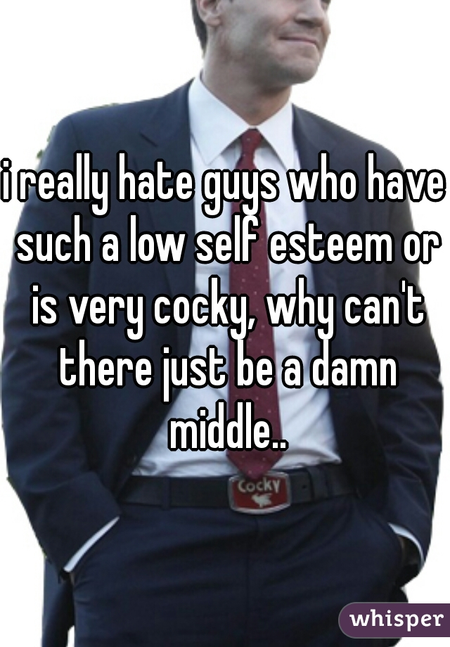 i really hate guys who have such a low self esteem or is very cocky, why can't there just be a damn middle..