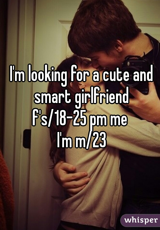 I'm looking for a cute and smart girlfriend  f's/18-25 pm me   I'm m/23
