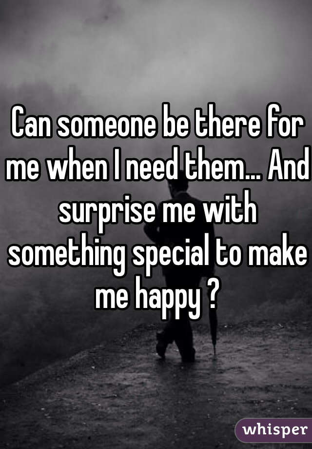 Can someone be there for me when I need them... And surprise me with something special to make me happy ?