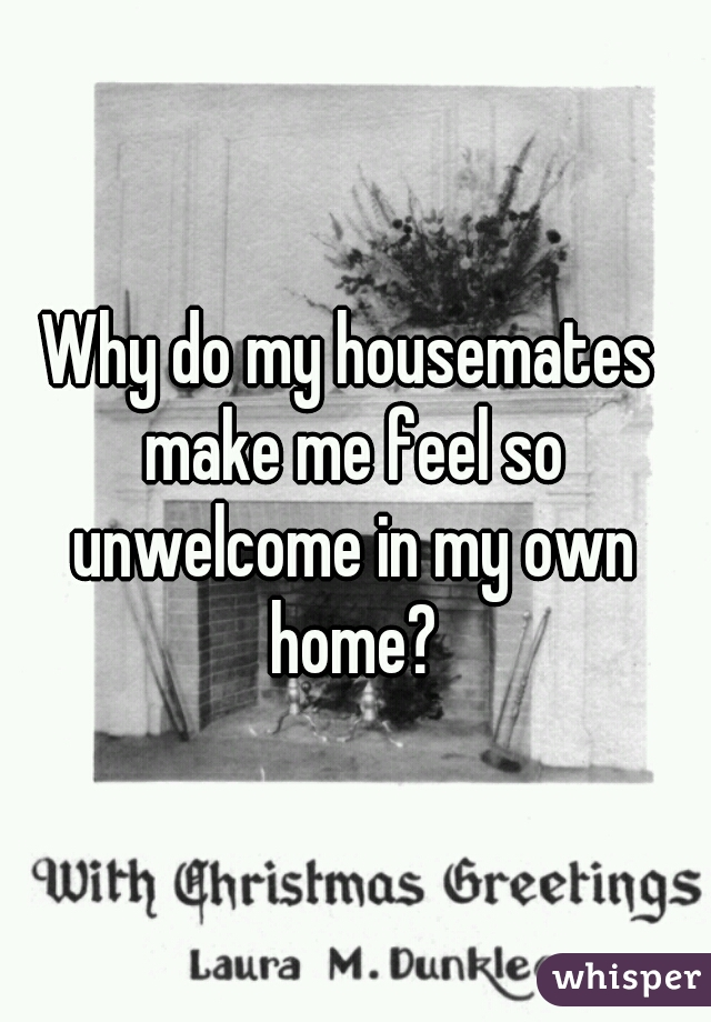 Why do my housemates make me feel so unwelcome in my own home?
