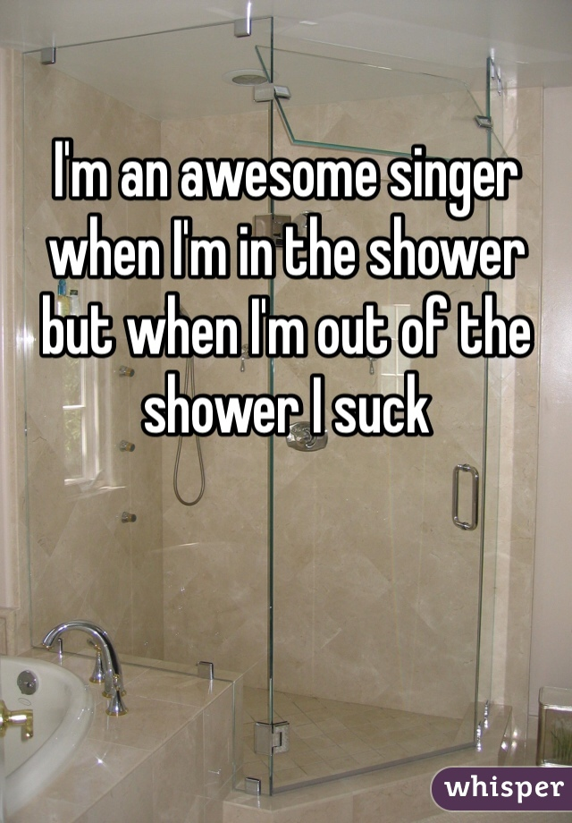 I'm an awesome singer when I'm in the shower but when I'm out of the shower I suck