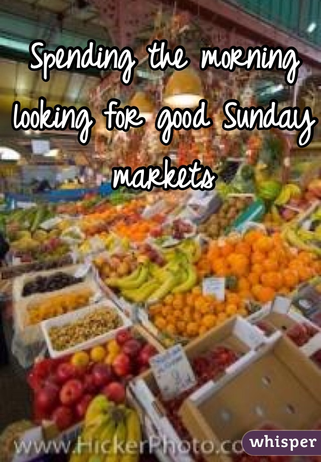 Spending the morning looking for good Sunday markets