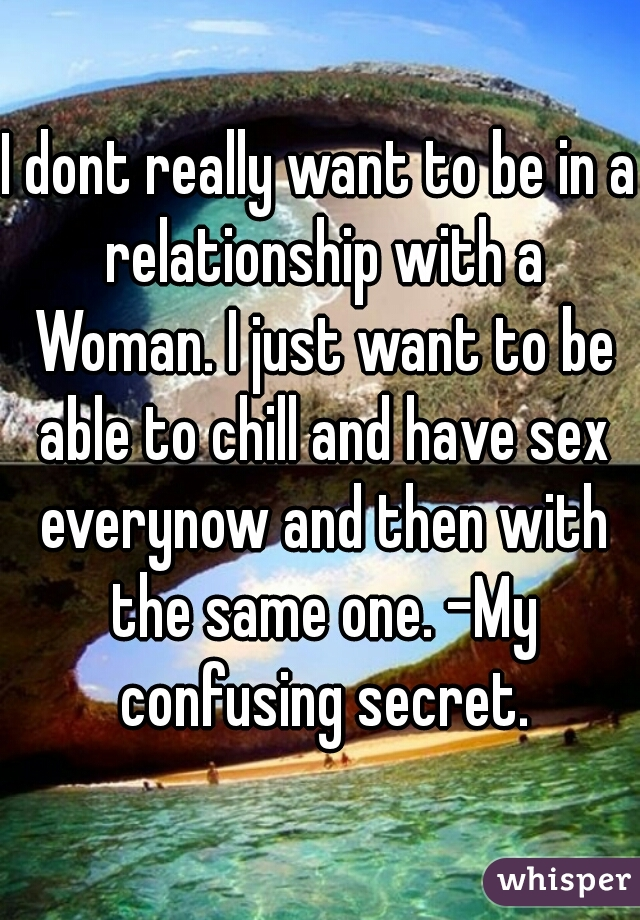 I dont really want to be in a relationship with a Woman. I just want to be able to chill and have sex everynow and then with the same one. -My confusing secret.