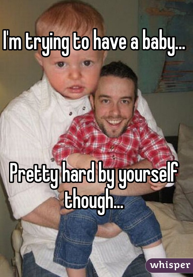 I'm trying to have a baby...     Pretty hard by yourself though...