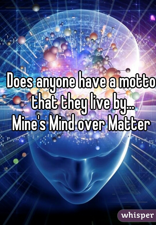Does anyone have a motto that they live by... Mine's Mind over Matter