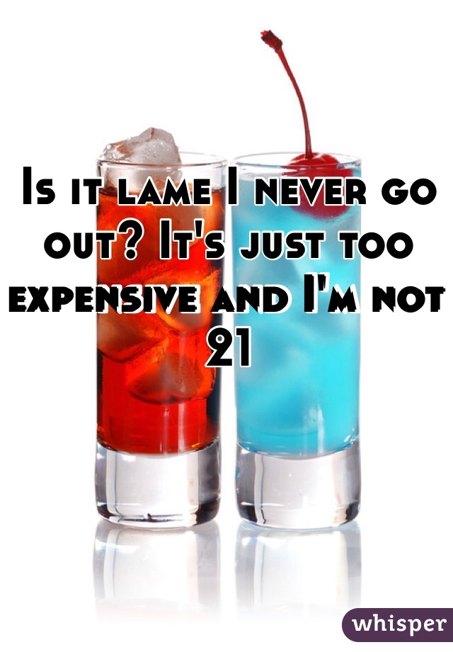 Is it lame I never go out? It's just too expensive and I'm not 21