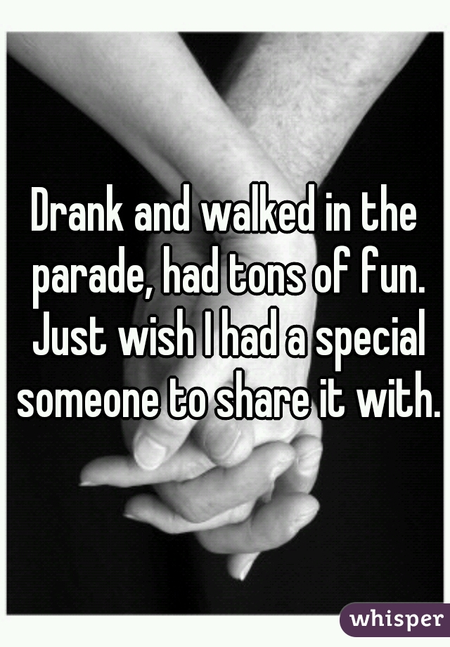 Drank and walked in the parade, had tons of fun. Just wish I had a special someone to share it with.