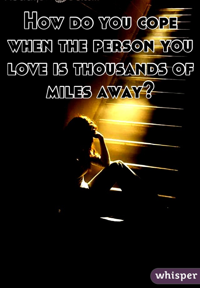 How do you cope when the person you love is thousands of miles away?