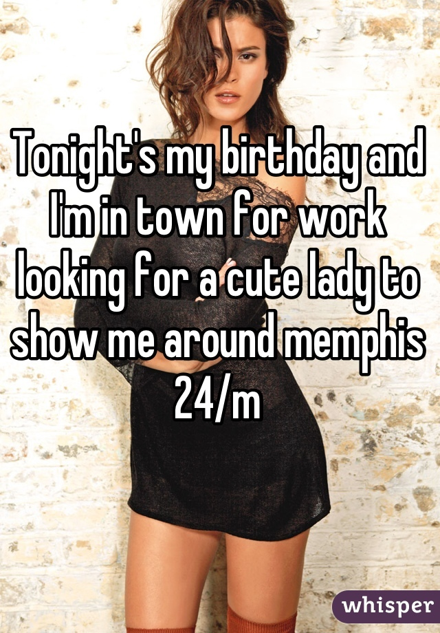Tonight's my birthday and I'm in town for work looking for a cute lady to show me around memphis  24/m