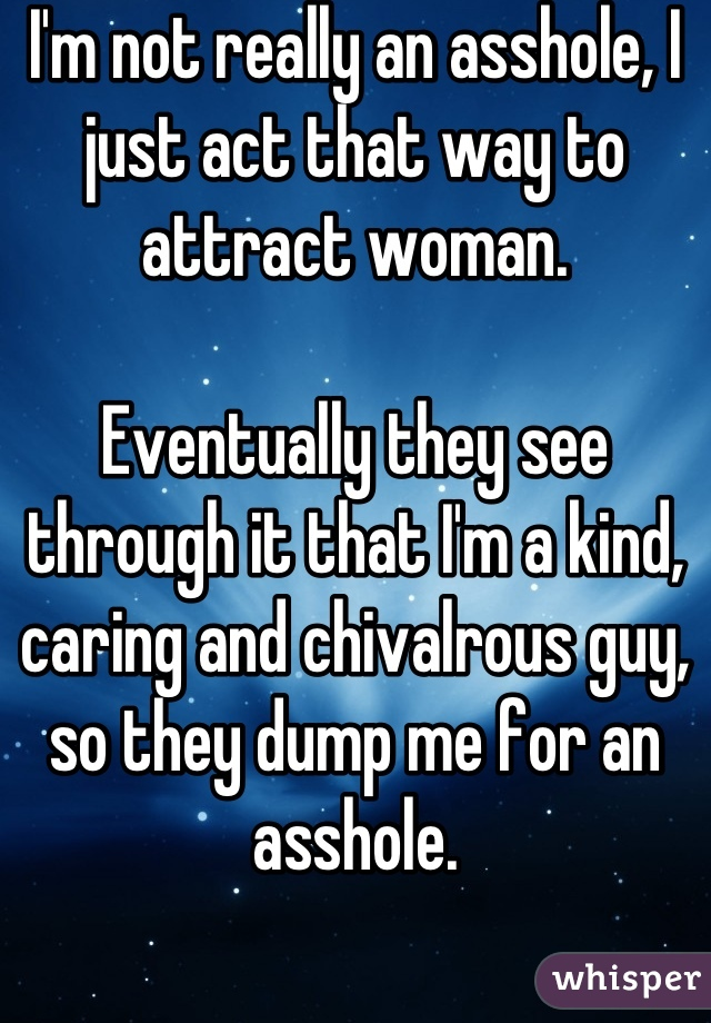 I'm not really an asshole, I just act that way to attract woman.  Eventually they see through it that I'm a kind, caring and chivalrous guy, so they dump me for an asshole.