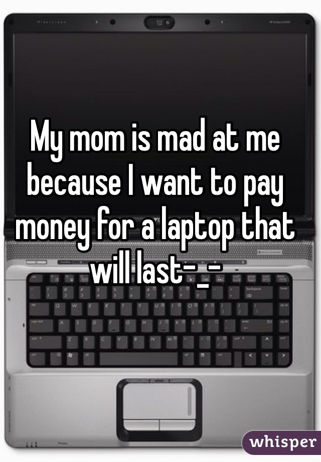 My mom is mad at me because I want to pay money for a laptop that will last-_-