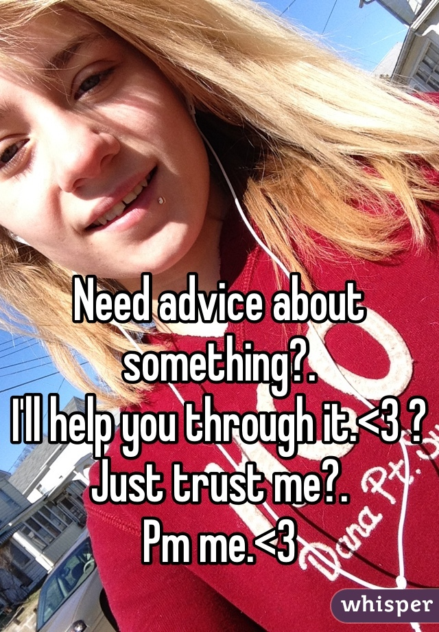 Need advice about something?.  I'll help you through it.<3 ?  Just trust me?.  Pm me.<3