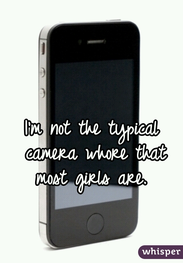 I'm not the typical camera whore that most girls are.