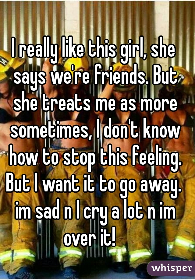 I really like this girl, she says we're friends. But she treats me as more sometimes, I don't know how to stop this feeling. But I want it to go away.  im sad n I cry a lot n im over it!