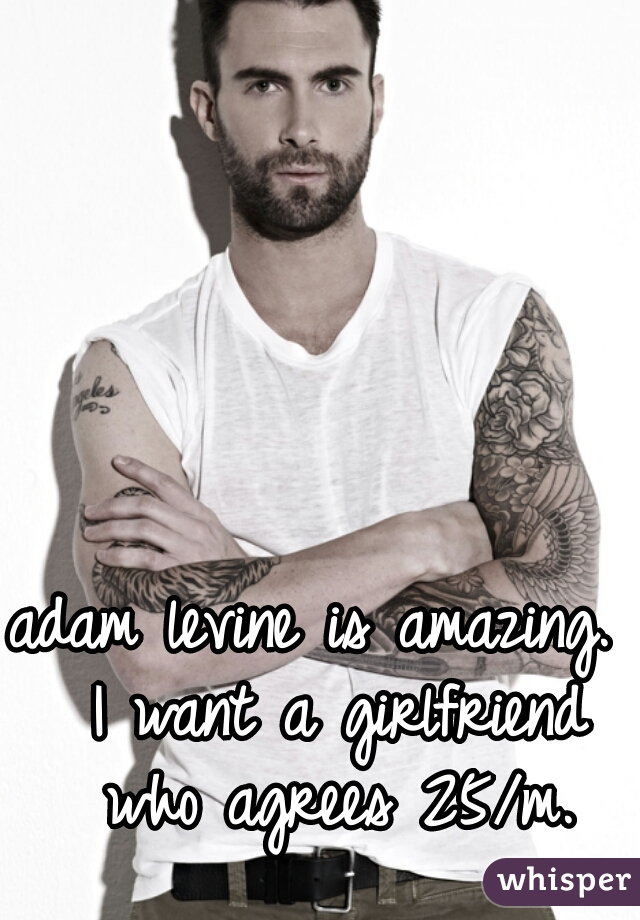 adam levine is amazing.  I want a girlfriend who agrees 25/m.