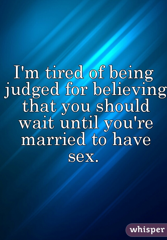 I'm tired of being judged for believing that you should wait until you're married to have sex.