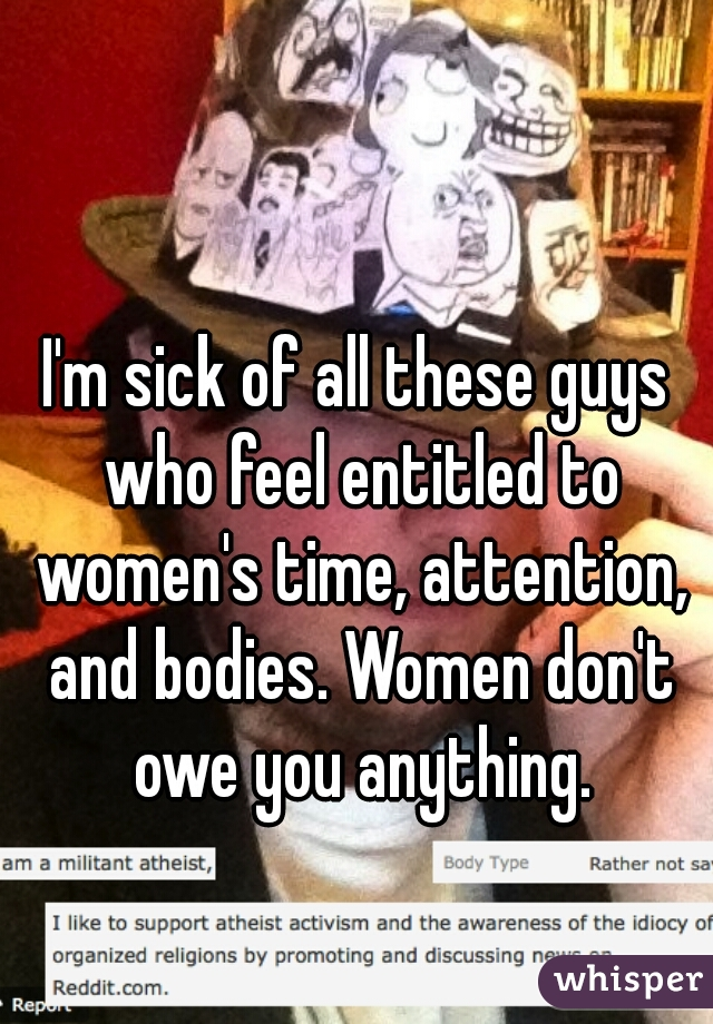 I'm sick of all these guys who feel entitled to women's time, attention, and bodies. Women don't owe you anything.