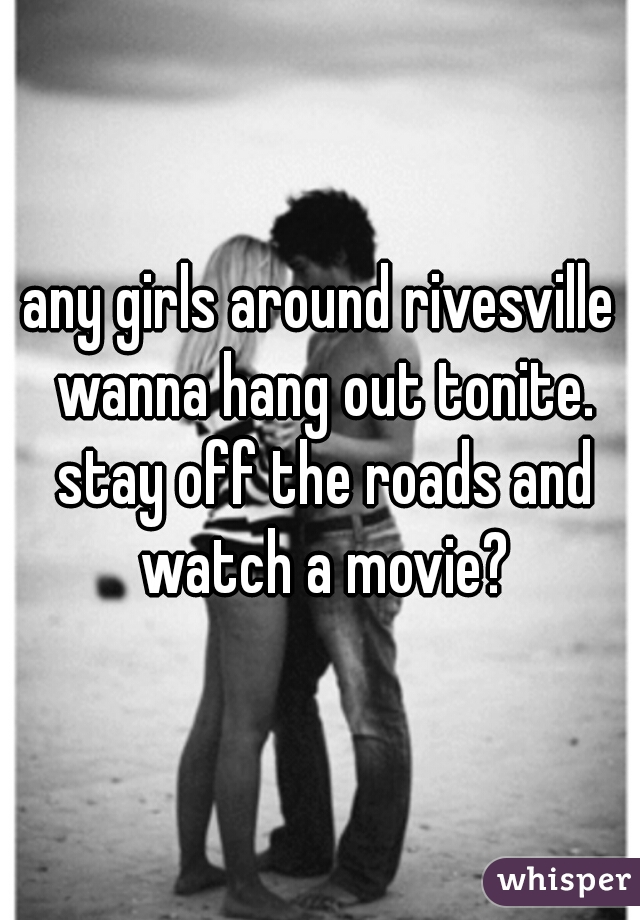 any girls around rivesville wanna hang out tonite. stay off the roads and watch a movie?