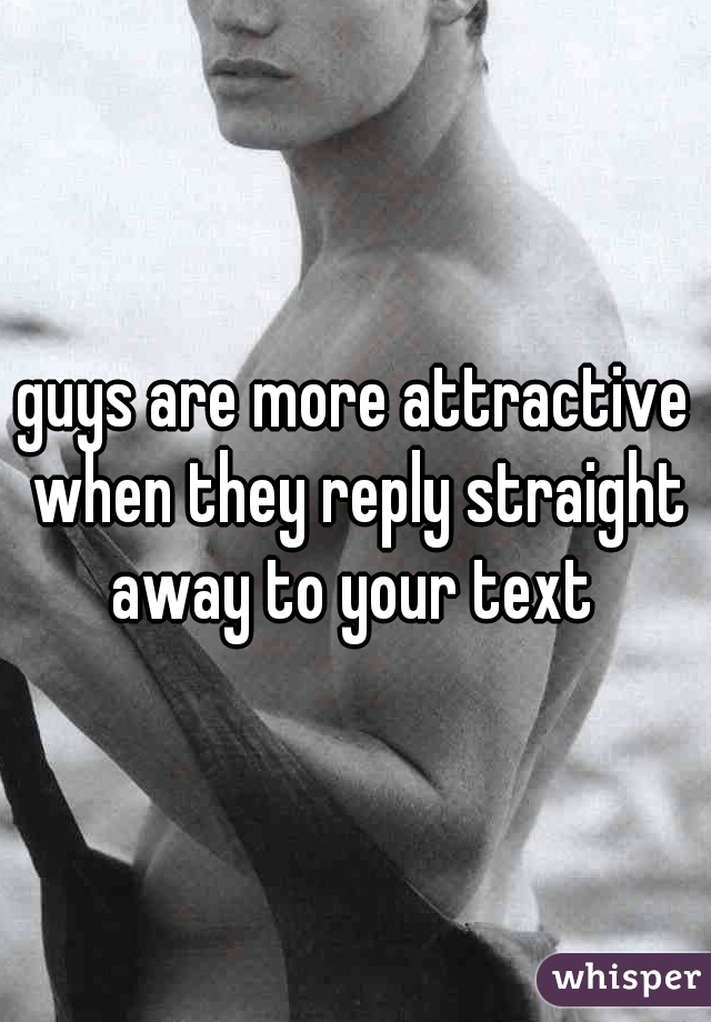 guys are more attractive when they reply straight away to your text