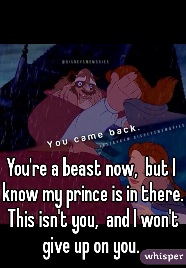 You're a beast now,  but I know my prince is in there. This isn't you,  and I won't give up on you.