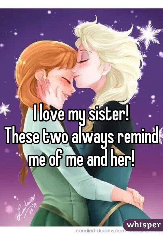 I love my sister! These two always remind me of me and her!
