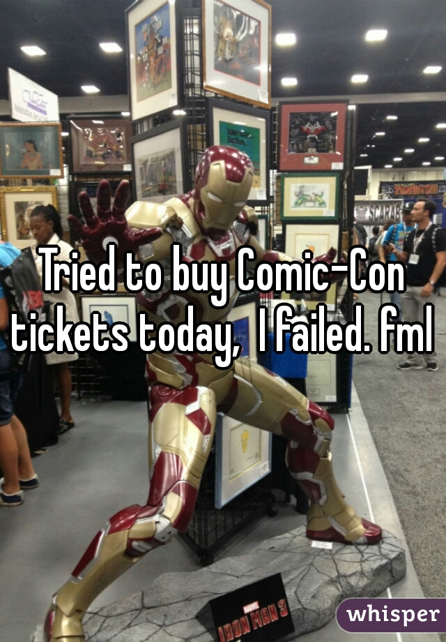 Tried to buy Comic-Con tickets today,  I failed. fml