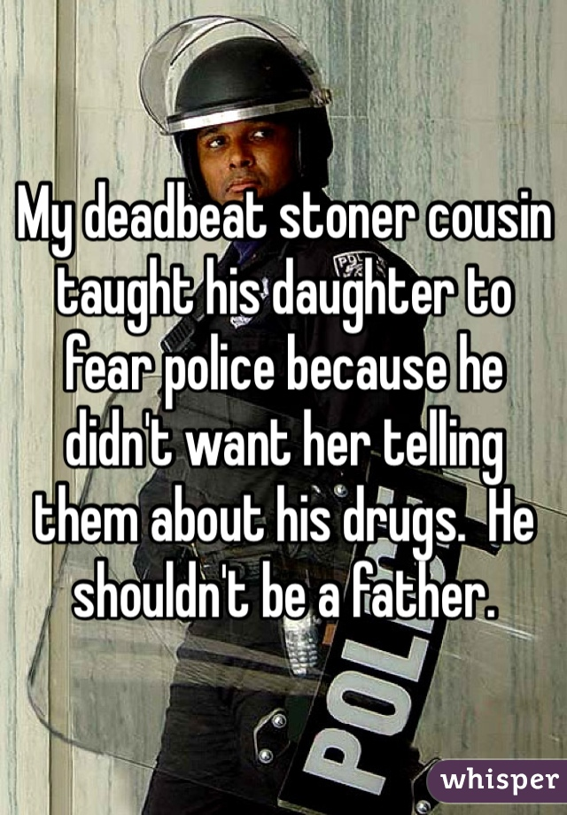My deadbeat stoner cousin taught his daughter to fear police because he didn't want her telling them about his drugs.  He shouldn't be a father.