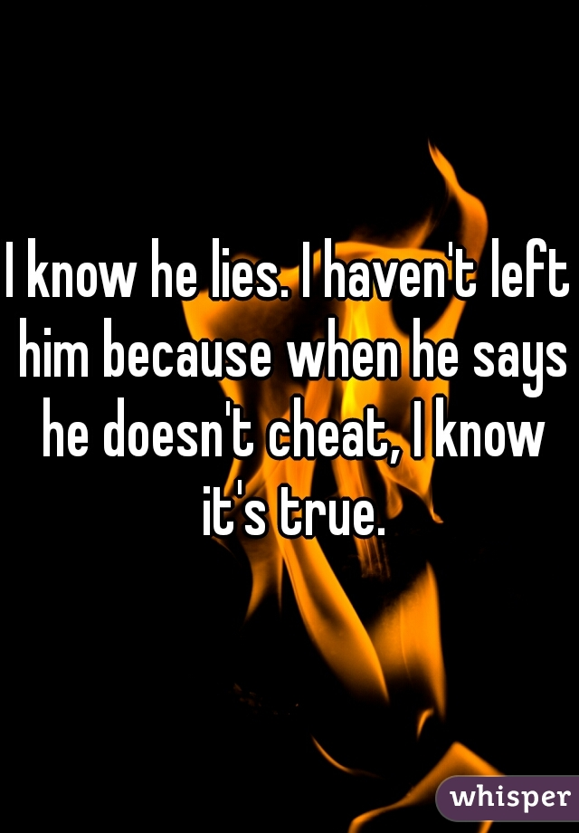 I know he lies. I haven't left him because when he says he doesn't cheat, I know it's true.
