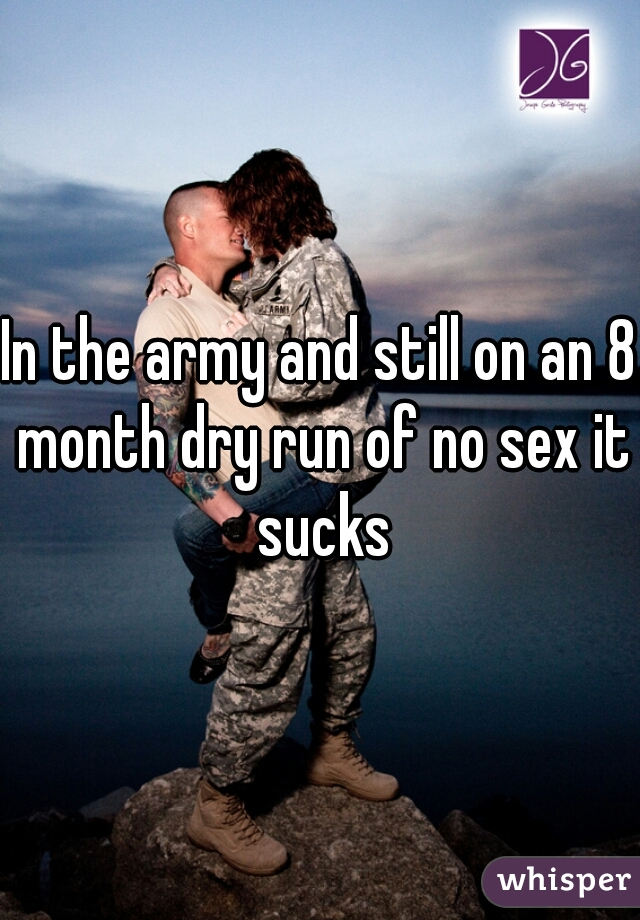 In the army and still on an 8 month dry run of no sex it sucks