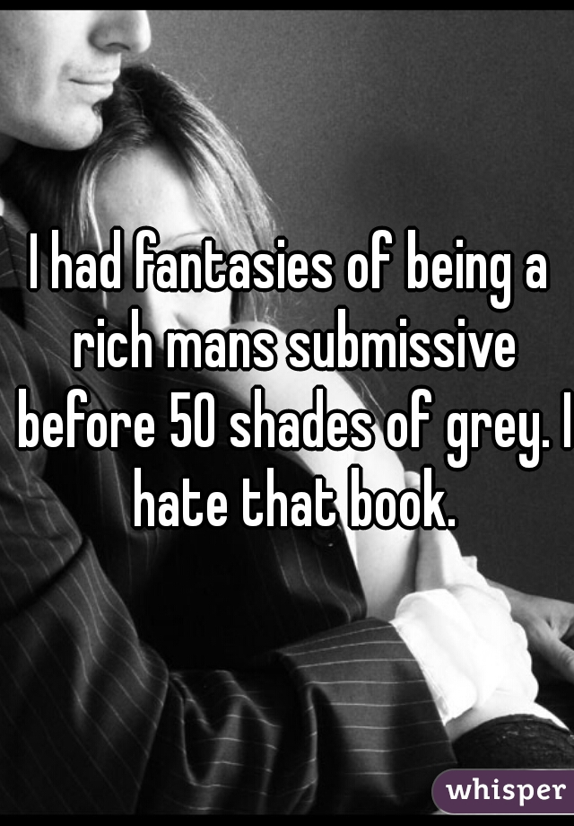 I had fantasies of being a rich mans submissive before 50 shades of grey. I hate that book.
