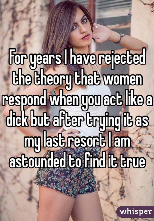 For years I have rejected the theory that women respond when you act like a dick but after trying it as my last resort I am astounded to find it true